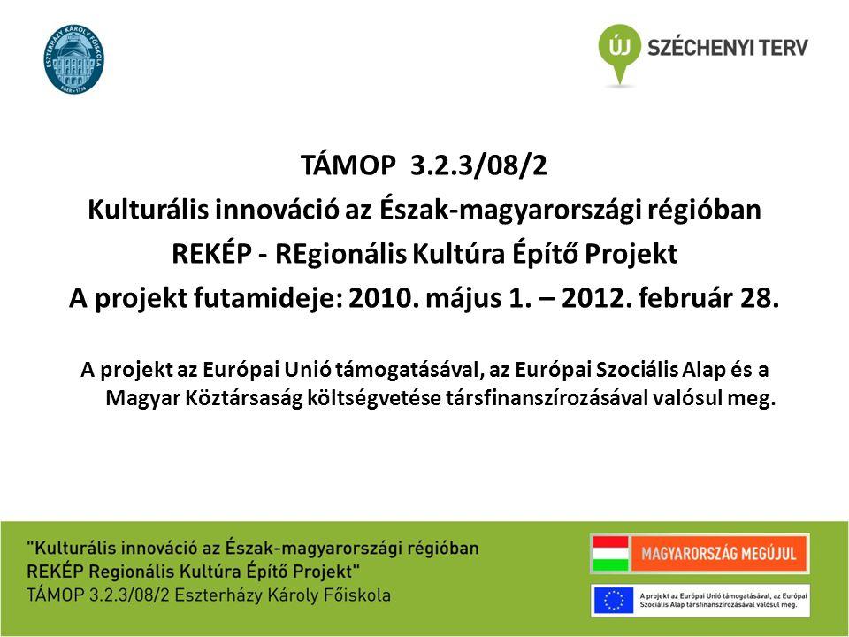TÁMOP 3.2.3/08/2 Kulturális innováció az Észak-magyarországi régióban REKÉP - REgionális Kultúra Építő Projekt A projekt futamideje: 2010. május 1. –