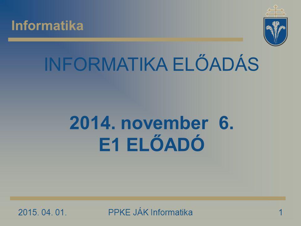 2015. 04. 01.PPKE JÁK Informatika1 Informatika INFORMATIKA ELŐADÁS 2014. november 6. E1 ELŐADÓ