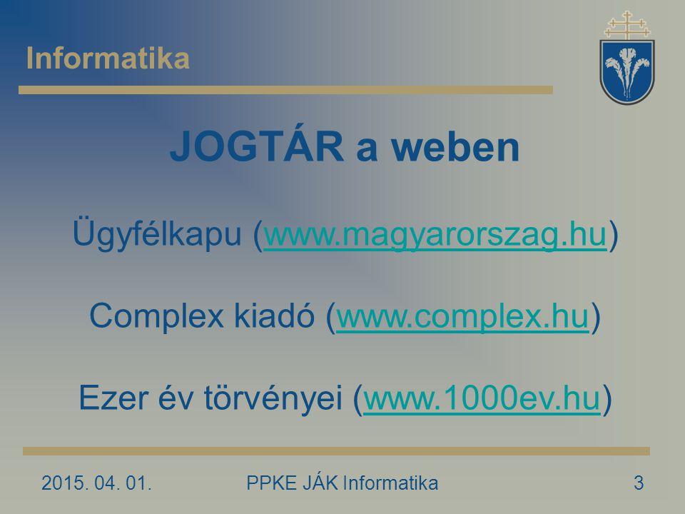 2015. 04. 01.PPKE JÁK Informatika3 Informatika JOGTÁR a weben Ügyfélkapu (www.magyarorszag.hu)www.magyarorszag.hu Complex kiadó (www.complex.hu)www.co