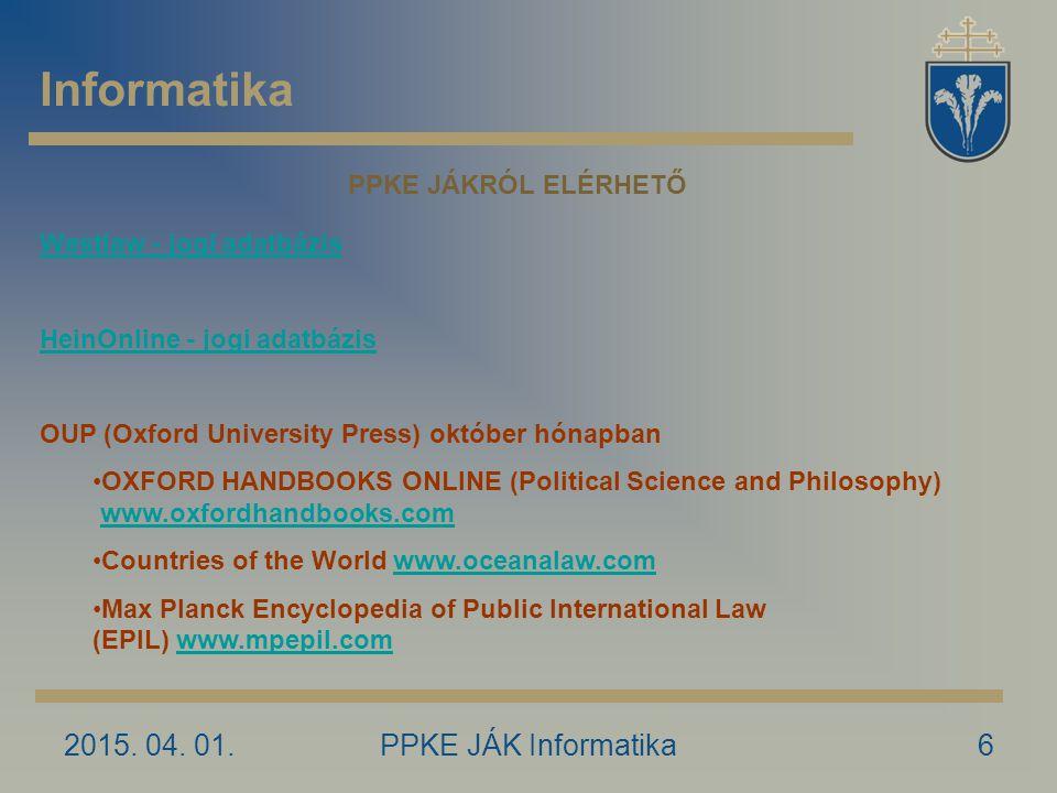 2015. 04. 01.PPKE JÁK Informatika6 Informatika PPKE JÁKRÓL ELÉRHETŐ Westlaw - jogi adatbázis HeinOnline - jogi adatbázis OUP (Oxford University Press)