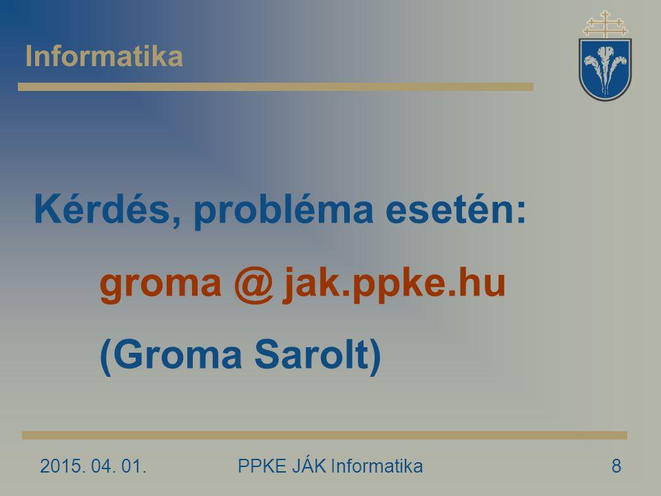 2015. 04. 01.PPKE JÁK Informatika8 Informatika Kérdés, probléma esetén: groma @ jak.ppke.hu (Groma Sarolt)