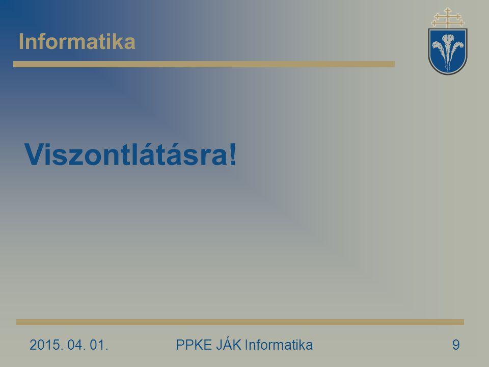 2015. 04. 01.PPKE JÁK Informatika9 Informatika Viszontlátásra!