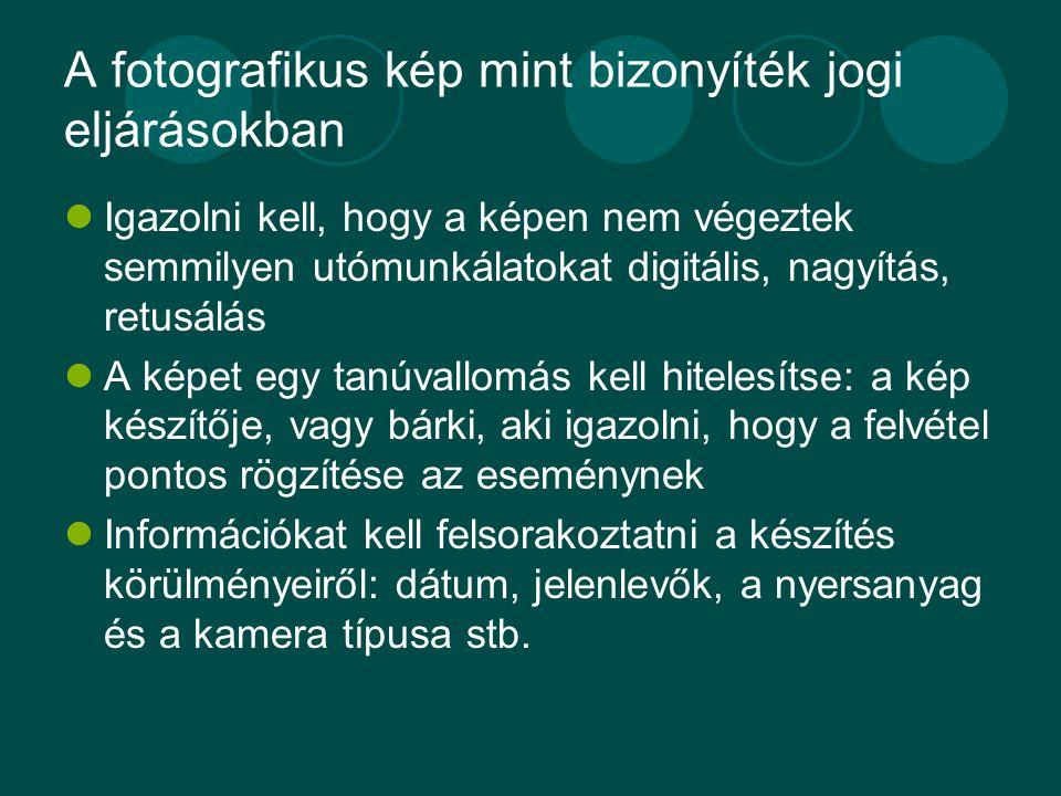 A fotografikus kép mint bizonyíték jogi eljárásokban Igazolni kell, hogy a képen nem végeztek semmilyen utómunkálatokat digitális, nagyítás, retusálás A képet egy tanúvallomás kell hitelesítse: a kép készítője, vagy bárki, aki igazolni, hogy a felvétel pontos rögzítése az eseménynek Információkat kell felsorakoztatni a készítés körülményeiről: dátum, jelenlevők, a nyersanyag és a kamera típusa stb.
