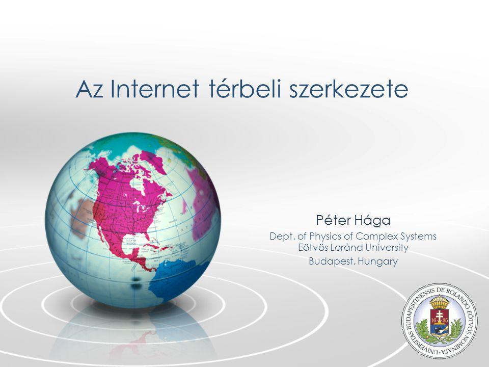 Az Internet térbeli szerkezete Péter Hága Dept. of Physics of Complex Systems Eötvös Loránd University Budapest, Hungary