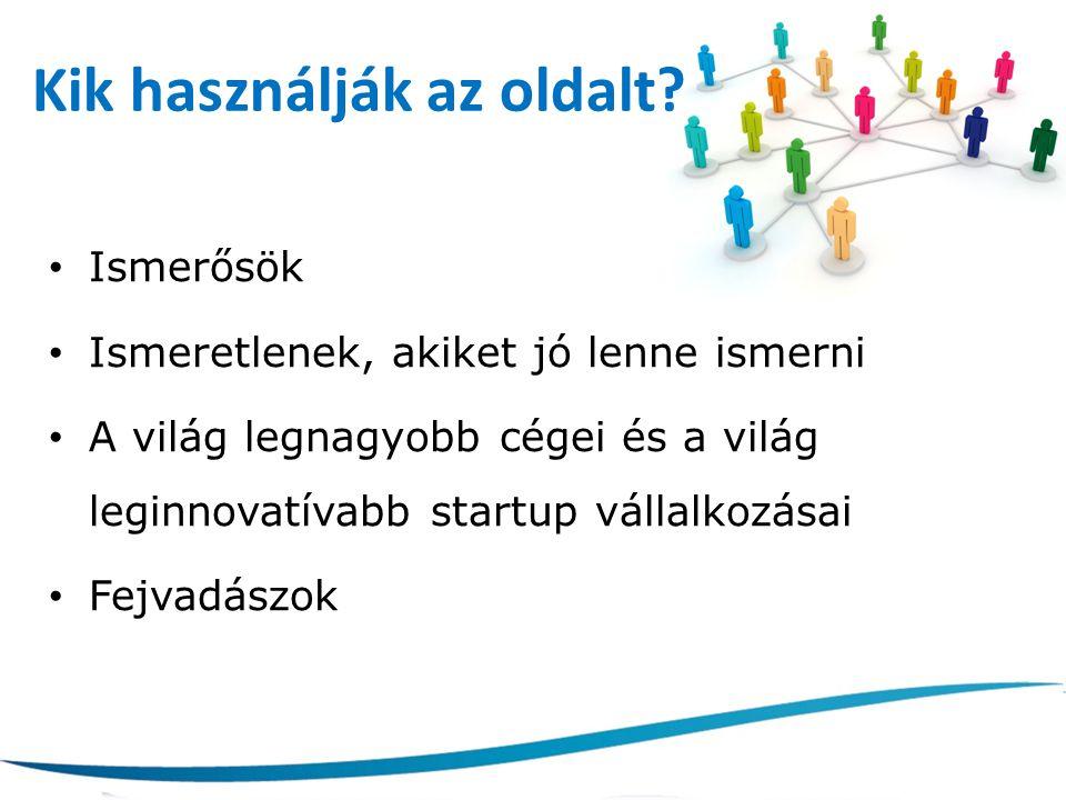Kik használják az oldalt? Ismerősök Ismeretlenek, akiket jó lenne ismerni A világ legnagyobb cégei és a világ leginnovatívabb startup vállalkozásai Fe