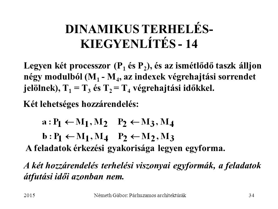 2015Németh Gábor: Párhuzamos architektúrák34 DINAMIKUS TERHELÉS- KIEGYENLÍTÉS - 14 Legyen két processzor (P 1 és P 2 ), és az ismétlődő taszk álljon négy modulból (M 1 - M 4, az indexek végrehajtási sorrendet jelölnek), T 1 = T 3 és T 2 = T 4 végrehajtási időkkel.