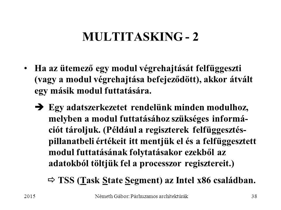 2015Németh Gábor: Párhuzamos architektúrák38 MULTITASKING - 2 Ha az ütemező egy modul végrehajtását felfüggeszti (vagy a modul végrehajtása befejeződött), akkor átvált egy másik modul futtatására.