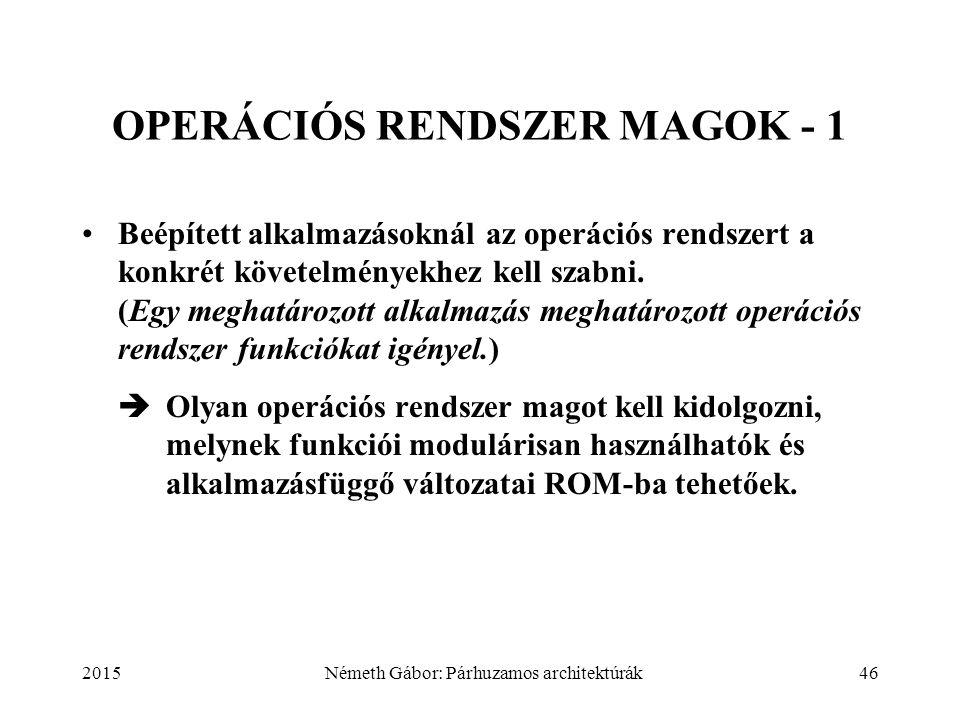 2015Németh Gábor: Párhuzamos architektúrák46 OPERÁCIÓS RENDSZER MAGOK - 1 Beépített alkalmazásoknál az operációs rendszert a konkrét követelményekhez