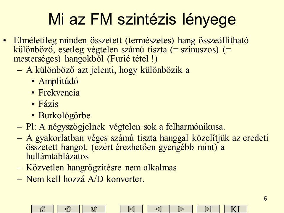 5 Mi az FM szintézis lényege Elméletileg minden összetett (természetes) hang összeállítható különböző, esetleg végtelen számú tiszta (= szinuszos) (= mesterséges) hangokból (Furié tétel !) –A különböző azt jelenti, hogy különbözik a Amplitúdó Frekvencia Fázis Burkológörbe –Pl: A négyszögjelnek végtelen sok a felharmónikusa.
