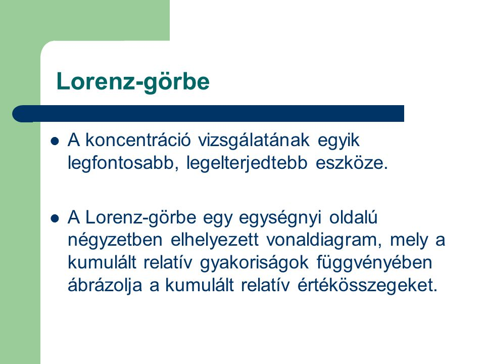 Lorenz-görbe A koncentráció vizsgálatának egyik legfontosabb, legelterjedtebb eszköze. A Lorenz-görbe egy egységnyi oldalú négyzetben elhelyezett vona