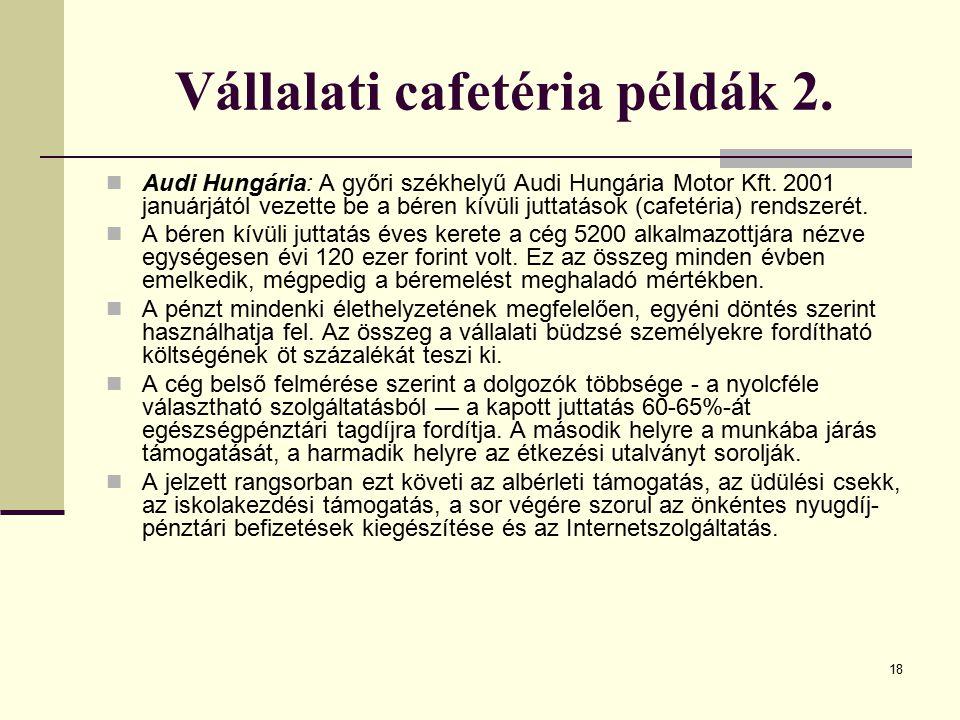 18 Vállalati cafetéria példák 2. Audi Hungária: A győri székhelyű Audi Hungária Motor Kft. 2001 januárjától vezette be a béren kívüli juttatások (cafe