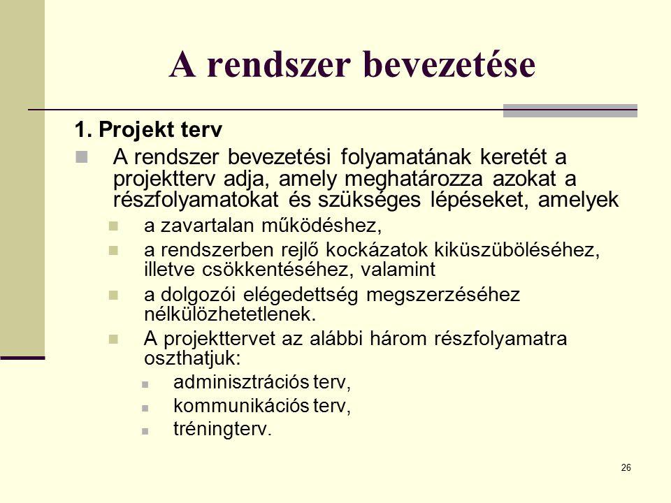 26 A rendszer bevezetése 1. Projekt terv A rendszer bevezetési folyamatának keretét a projektterv adja, amely meghatározza azokat a részfolyamatokat é