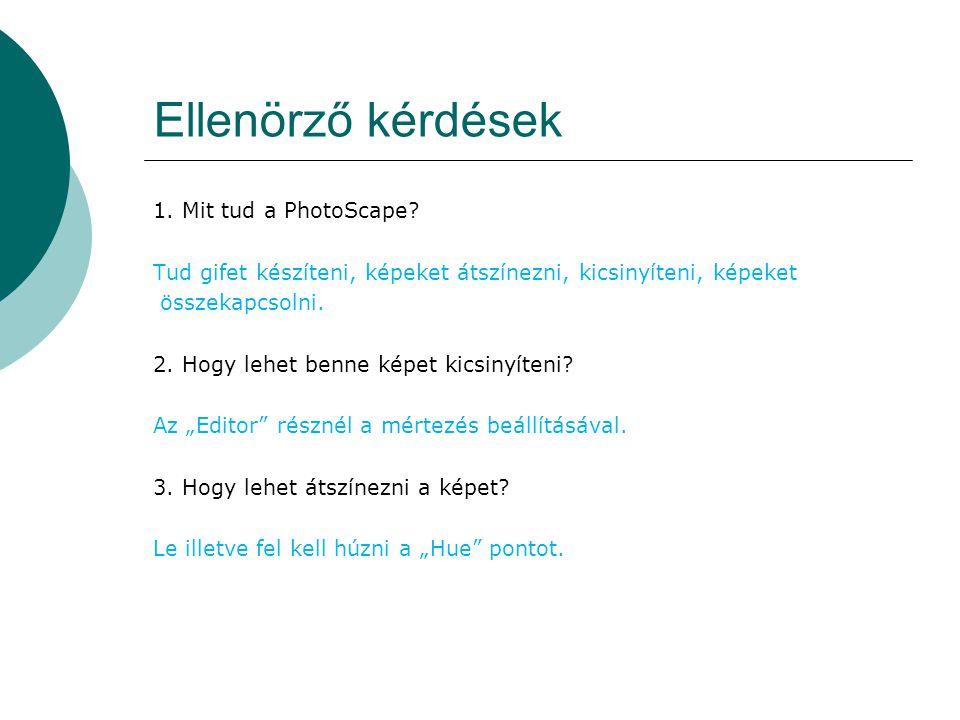 Ellenörző kérdések 1. Mit tud a PhotoScape? Tud gifet készíteni, képeket átszínezni, kicsinyíteni, képeket összekapcsolni. 2. Hogy lehet benne képet k