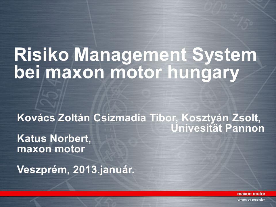 Risiko Management System bei maxon motor hungary Kovács Zoltán Csizmadia Tibor, Kosztyán Zsolt, Univesität Pannon Katus Norbert, maxon motor Veszprém, 2013.január.