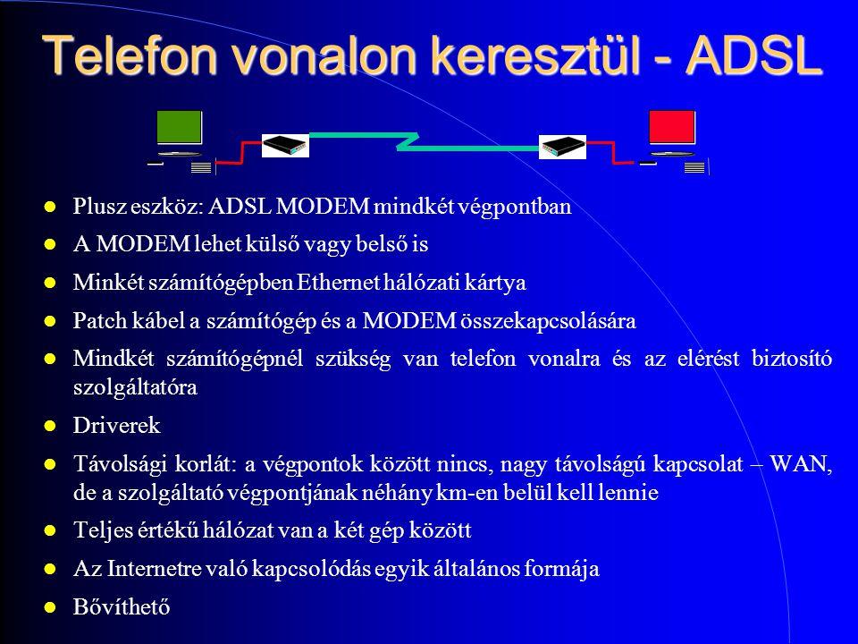 Telefon vonalon keresztül - ADSL Plusz eszköz: ADSL MODEM mindkét végpontban A MODEM lehet külső vagy belső is Minkét számítógépben Ethernet hálózati kártya Patch kábel a számítógép és a MODEM összekapcsolására Mindkét számítógépnél szükség van telefon vonalra és az elérést biztosító szolgáltatóra Driverek Távolsági korlát: a végpontok között nincs, nagy távolságú kapcsolat – WAN, de a szolgáltató végpontjának néhány km-en belül kell lennie Teljes értékű hálózat van a két gép között Az Internetre való kapcsolódás egyik általános formája Bővíthető