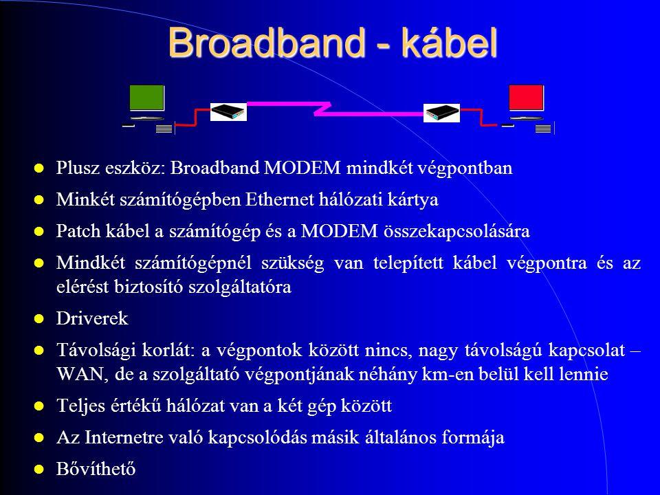 Broadband - kábel Plusz eszköz: Broadband MODEM mindkét végpontban Minkét számítógépben Ethernet hálózati kártya Patch kábel a számítógép és a MODEM összekapcsolására Mindkét számítógépnél szükség van telepített kábel végpontra és az elérést biztosító szolgáltatóra Driverek Távolsági korlát: a végpontok között nincs, nagy távolságú kapcsolat – WAN, de a szolgáltató végpontjának néhány km-en belül kell lennie Teljes értékű hálózat van a két gép között Az Internetre való kapcsolódás másik általános formája Bővíthető
