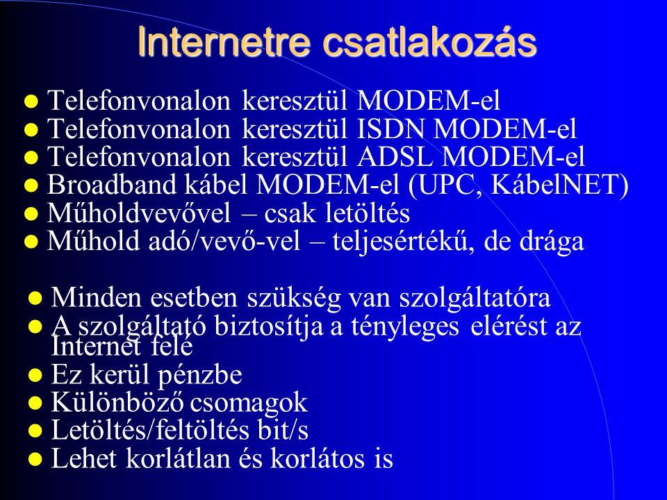 Internetre csatlakozás Telefonvonalon keresztül MODEM-el Telefonvonalon keresztül ISDN MODEM-el Telefonvonalon keresztül ADSL MODEM-el Broadband kábel MODEM-el (UPC, KábelNET) Műholdvevővel – csak letöltés Műhold adó/vevő-vel – teljesértékű, de drága Minden esetben szükség van szolgáltatóra A szolgáltató biztosítja a tényleges elérést az Internet felé Ez kerül pénzbe Különböző csomagok Letöltés/feltöltés bit/s Lehet korlátlan és korlátos is