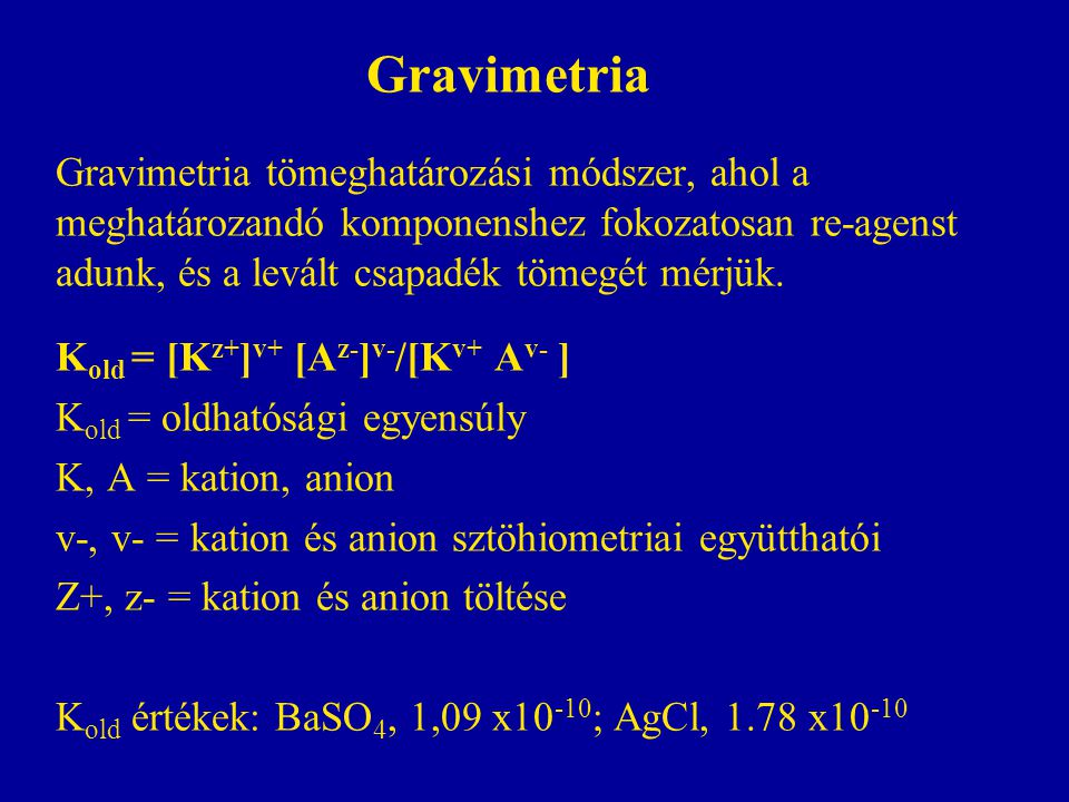 Gravimetria Gravimetria tömeghatározási módszer, ahol a meghatározandó komponenshez fokozatosan re-agenst adunk, és a levált csapadék tömegét mérjük.