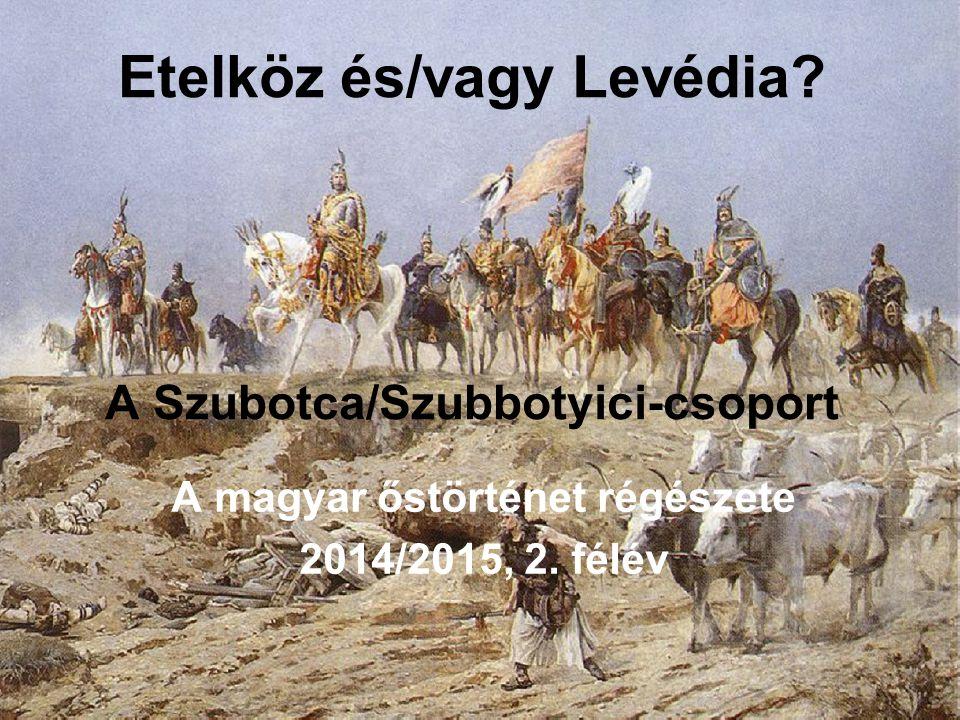 Etelköz és/vagy Levédia? A Szubotca/Szubbotyici-csoport A magyar őstörténet régészete 2014/2015, 2. félév