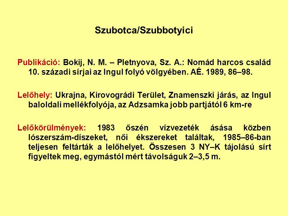 Szubotca/Szubbotyici Publikáció: Bokij, N. M. – Pletnyova, Sz. A.: Nomád harcos család 10. századi sírjai az Ingul folyó völgyében. AÉ. 1989, 86–98. L