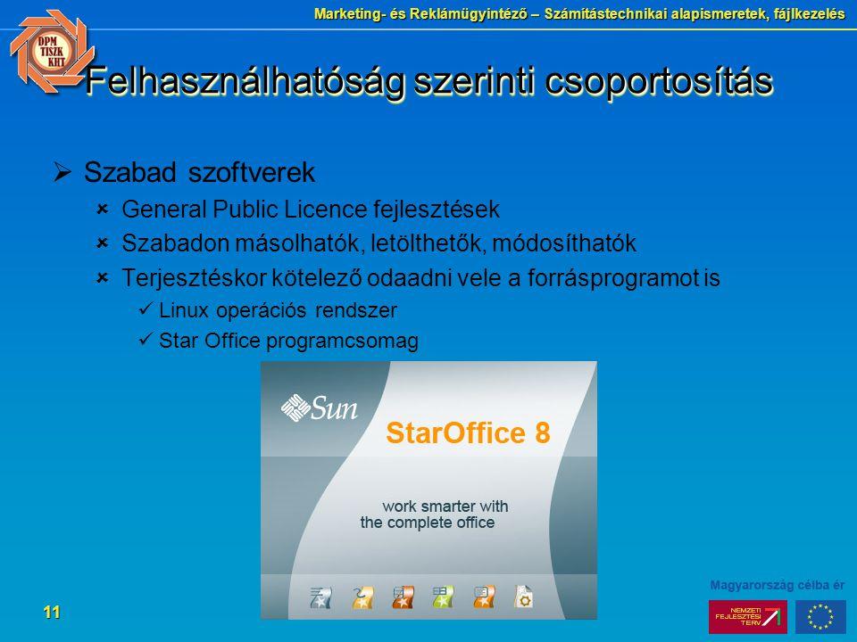 Marketing- és Reklámügyintéző – Számítástechnikai alapismeretek, fájlkezelés 11 Felhasználhatóság szerinti csoportosítás  Szabad szoftverek  General Public Licence fejlesztések  Szabadon másolhatók, letölthetők, módosíthatók  Terjesztéskor kötelező odaadni vele a forrásprogramot is Linux operációs rendszer Star Office programcsomag