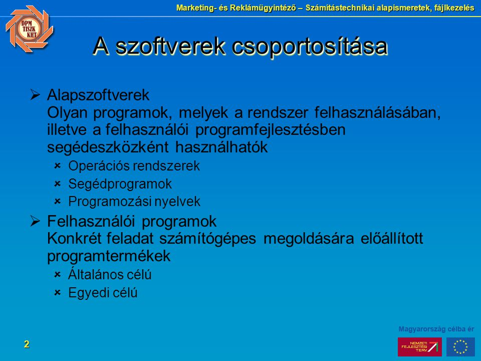 Marketing- és Reklámügyintéző – Számítástechnikai alapismeretek, fájlkezelés 2 A szoftverek csoportosítása  Alapszoftverek Olyan programok, melyek a rendszer felhasználásában, illetve a felhasználói programfejlesztésben segédeszközként használhatók  Operációs rendszerek  Segédprogramok  Programozási nyelvek  Felhasználói programok Konkrét feladat számítógépes megoldására előállított programtermékek  Általános célú  Egyedi célú