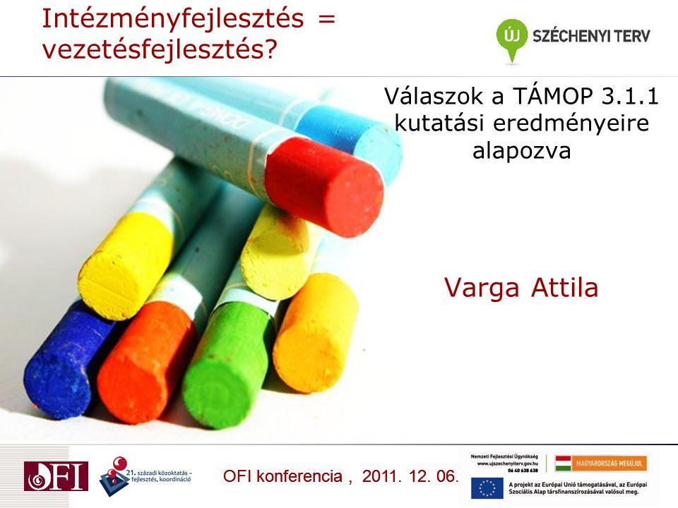 OFI konferencia, 2011. 12. 06 Válaszok a TÁMOP 3.1.1 kutatási eredményeire alapozva Varga Attila OFI konferencia, 2011. 12. 06. Intézményfejlesztés =