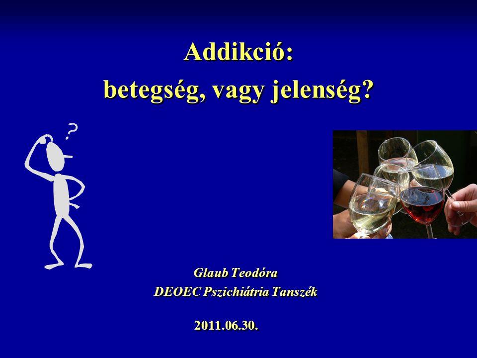 Addikció: betegség, vagy jelenség? Glaub Teodóra DEOEC Pszichiátria Tanszék Glaub Teodóra DEOEC Pszichiátria Tanszék 2011.06.30.