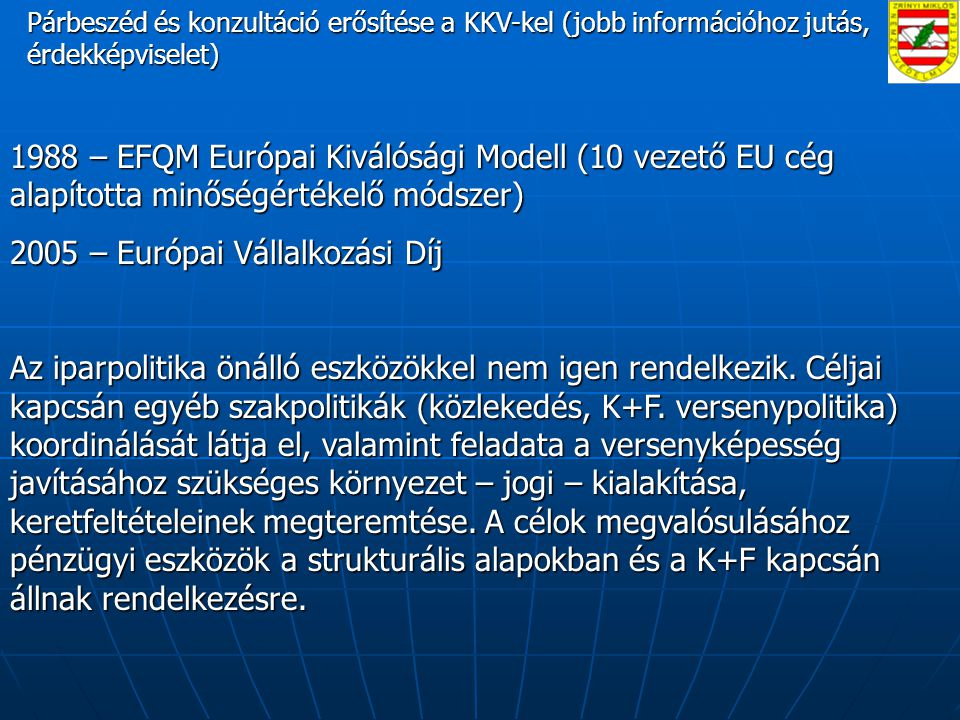 Párbeszéd és konzultáció erősítése a KKV-kel (jobb információhoz jutás, érdekképviselet) Párbeszéd és konzultáció erősítése a KKV-kel (jobb információhoz jutás, érdekképviselet) 1988 – EFQM Európai Kiválósági Modell (10 vezető EU cég alapította minőségértékelő módszer) 2005 – Európai Vállalkozási Díj Az iparpolitika önálló eszközökkel nem igen rendelkezik.