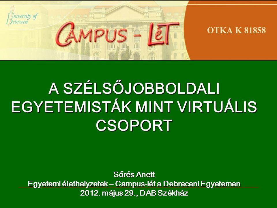 A SZÉLSŐJOBBOLDALI EGYETEMISTÁK MINT VIRTUÁLIS CSOPORT Sőrés Anett Egyetemi élethelyzetek – Campus-lét a Debreceni Egyetemen 2012.