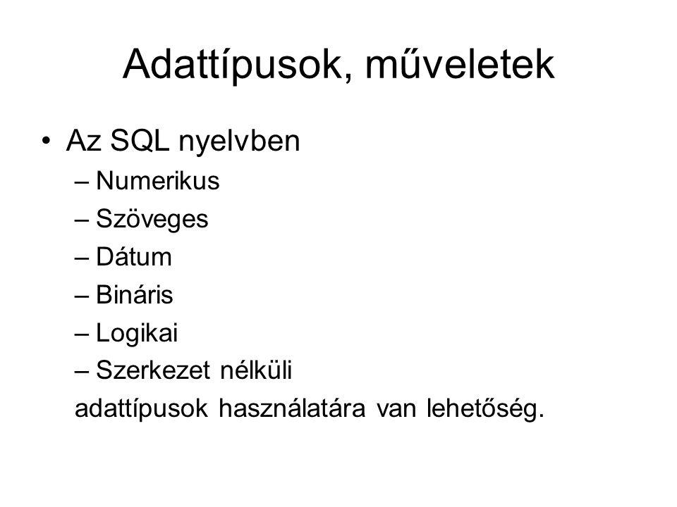 Adattípusok, műveletek Az SQL nyelvben –Numerikus –Szöveges –Dátum –Bináris –Logikai –Szerkezet nélküli adattípusok használatára van lehetőség.