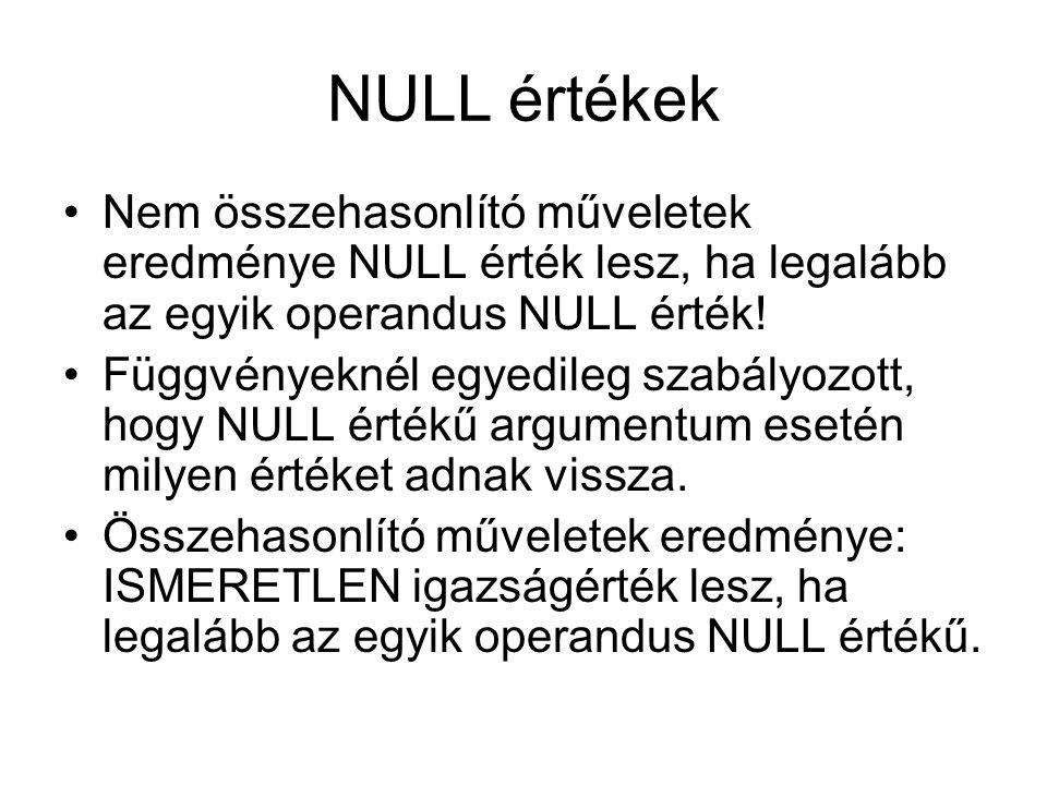NULL értékek Nem összehasonlító műveletek eredménye NULL érték lesz, ha legalább az egyik operandus NULL érték! Függvényeknél egyedileg szabályozott,