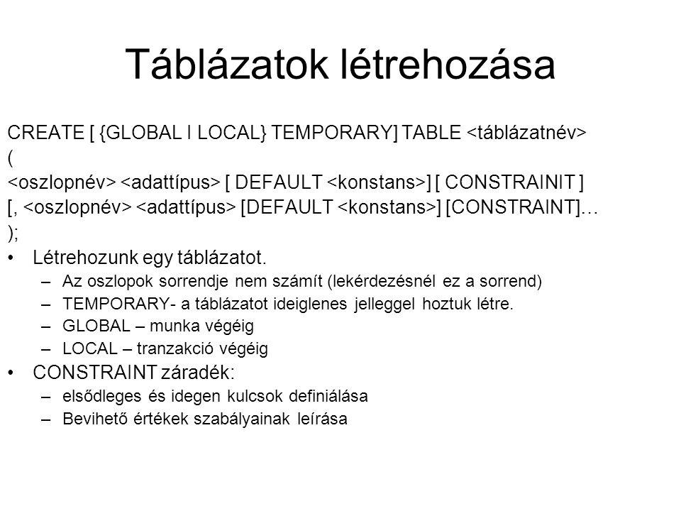 Táblázatok létrehozása CREATE [ {GLOBAL I LOCAL} TEMPORARY] TABLE ( [ DEFAULT ] [ CONSTRAINIT ] [, [DEFAULT ] [CONSTRAINT]… ); Létrehozunk egy tábláza