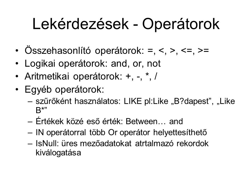 """Lekérdezések - Operátorok Összehasonlító operátorok: =,, = Logikai operátorok: and, or, not Aritmetikai operátorok: +, -, *, / Egyéb operátorok: –szűrőként használatos: LIKE pl:Like """"B?dapest , """"Like B* –Értékek közé eső érték: Between… and –IN operátorral több Or operátor helyettesíthető –IsNull: üres mezőadatokat atrtalmazó rekordok kiválogatása"""