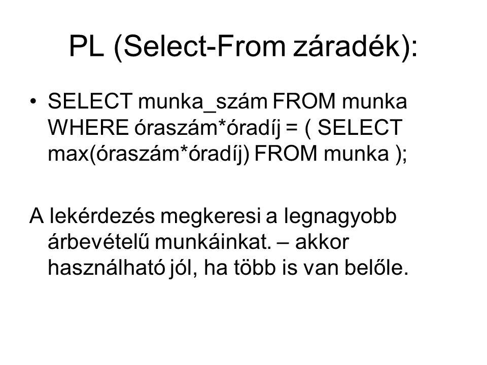 PL (Select-From záradék): SELECT munka_szám FROM munka WHERE óraszám*óradíj = ( SELECT max(óraszám*óradíj) FROM munka ); A lekérdezés megkeresi a legnagyobb árbevételű munkáinkat.