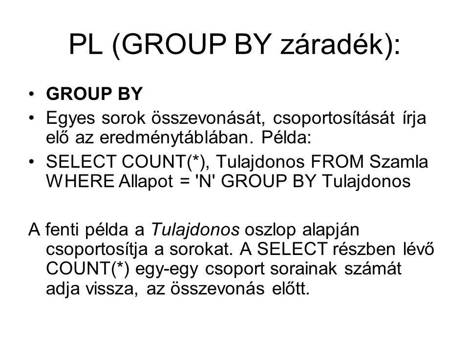 PL (GROUP BY záradék): GROUP BY Egyes sorok összevonását, csoportosítását írja elő az eredménytáblában. Példa: SELECT COUNT(*), Tulajdonos FROM Szamla