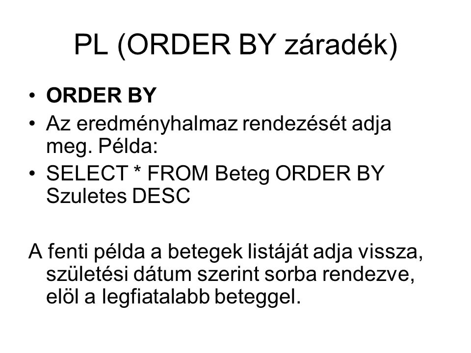 PL (ORDER BY záradék) ORDER BY Az eredményhalmaz rendezését adja meg. Példa: SELECT * FROM Beteg ORDER BY Szuletes DESC A fenti példa a betegek listáj