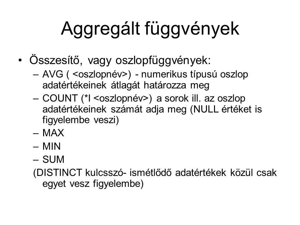 Aggregált függvények Összesítő, vagy oszlopfüggvények: –AVG ( ) - numerikus típusú oszlop adatértékeinek átlagát határozza meg –COUNT (*I ) a sorok ill.