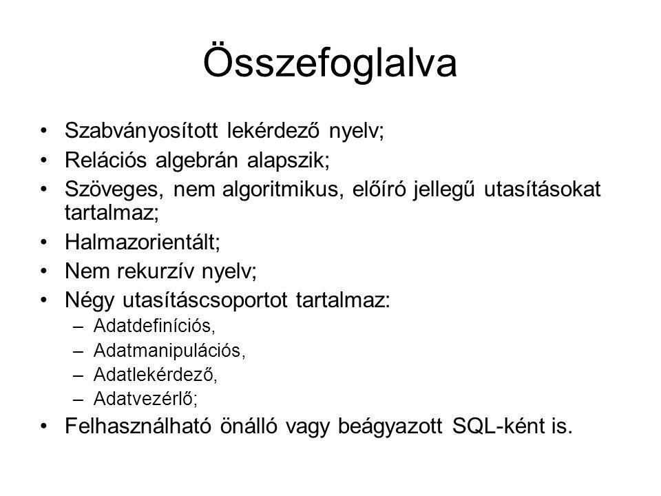 Összefoglalva Szabványosított lekérdező nyelv; Relációs algebrán alapszik; Szöveges, nem algoritmikus, előíró jellegű utasításokat tartalmaz; Halmazorientált; Nem rekurzív nyelv; Négy utasításcsoportot tartalmaz: –Adatdefiníciós, –Adatmanipulációs, –Adatlekérdező, –Adatvezérlő; Felhasználható önálló vagy beágyazott SQL-ként is.