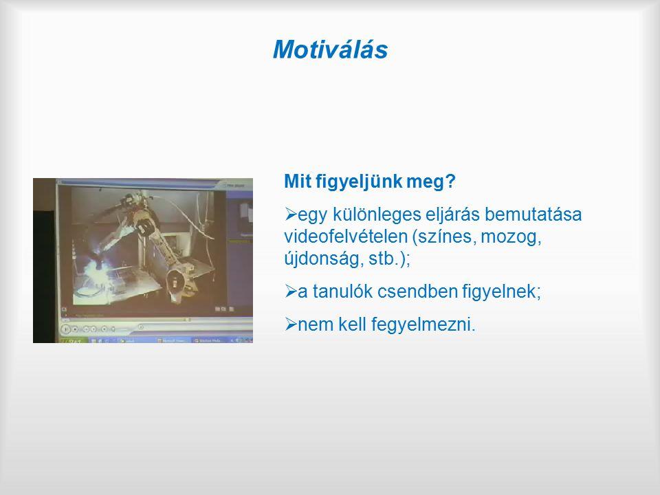 Motiválás Mit figyeljünk meg?  egy különleges eljárás bemutatása videofelvételen (színes, mozog, újdonság, stb.);  a tanulók csendben figyelnek;  n