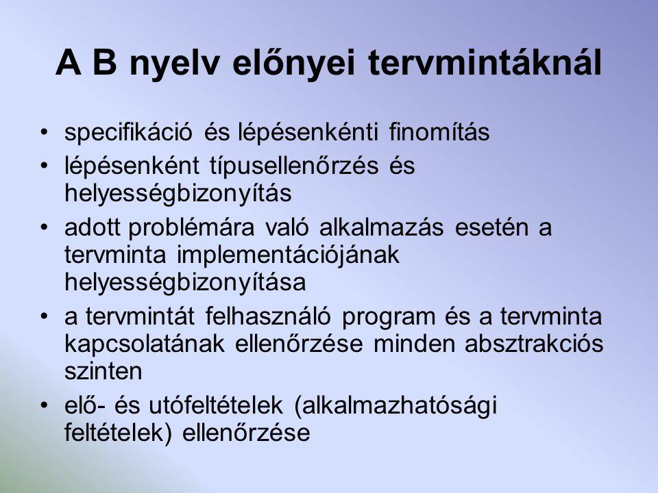 A B nyelv előnyei tervmintáknál specifikáció és lépésenkénti finomítás lépésenként típusellenőrzés és helyességbizonyítás adott problémára való alkalmazás esetén a tervminta implementációjának helyességbizonyítása a tervmintát felhasználó program és a tervminta kapcsolatának ellenőrzése minden absztrakciós szinten elő- és utófeltételek (alkalmazhatósági feltételek) ellenőrzése