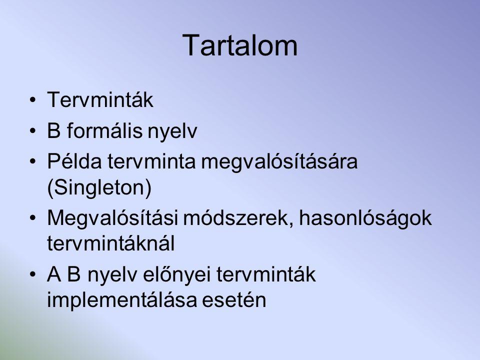 Tartalom Tervminták B formális nyelv Példa tervminta megvalósítására (Singleton) Megvalósítási módszerek, hasonlóságok tervmintáknál A B nyelv előnyei