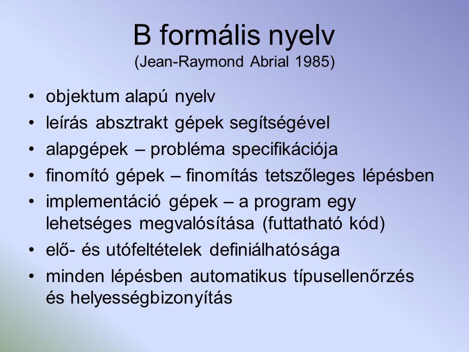 B formális nyelv (Jean-Raymond Abrial 1985) objektum alapú nyelv leírás absztrakt gépek segítségével alapgépek – probléma specifikációja finomító gépek – finomítás tetszőleges lépésben implementáció gépek – a program egy lehetséges megvalósítása (futtatható kód) elő- és utófeltételek definiálhatósága minden lépésben automatikus típusellenőrzés és helyességbizonyítás