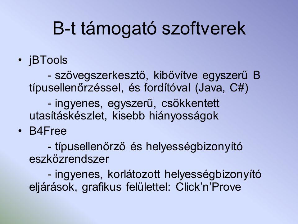 B-t támogató szoftverek jBTools - szövegszerkesztő, kibővítve egyszerű B típusellenőrzéssel, és fordítóval (Java, C#) - ingyenes, egyszerű, csökkentett utasításkészlet, kisebb hiányosságok B4Free - típusellenőrző és helyességbizonyító eszközrendszer - ingyenes, korlátozott helyességbizonyító eljárások, grafikus felülettel: Click'n'Prove