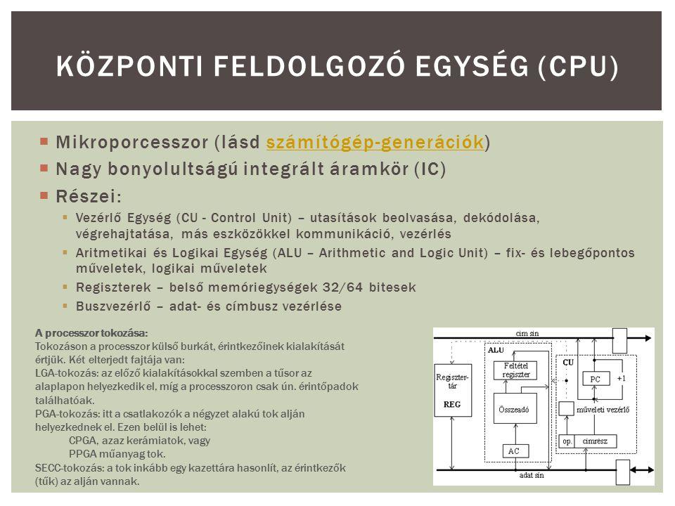  Mikroporcesszor (lásd számítógép-generációk)számítógép-generációk  Nagy bonyolultságú integrált áramkör (IC)  Részei:  Vezérlő Egység (CU - Control Unit) – utasítások beolvasása, dekódolása, végrehajtatása, más eszközökkel kommunikáció, vezérlés  Aritmetikai és Logikai Egység (ALU – Arithmetic and Logic Unit) – fix- és lebegőpontos műveletek, logikai műveletek  Regiszterek – belső memóriegységek 32/64 bitesek  Buszvezérlő – adat- és címbusz vezérlése KÖZPONTI FELDOLGOZÓ EGYSÉG (CPU) A processzor tokozása: Tokozáson a processzor külső burkát, érintkezőinek kialakítását értjük.