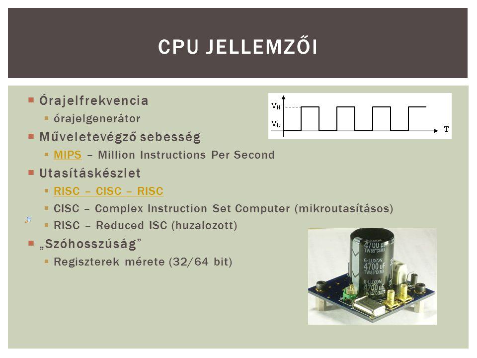 """ Órajelfrekvencia  órajelgenerátor  Műveletevégző sebesség  MIPS – Million Instructions Per Second MIPS  Utasításkészlet  RISC – CISC – RISC RISC – CISC – RISC  CISC – Complex Instruction Set Computer (mikroutasításos)  RISC – Reduced ISC (huzalozott)  """"Szóhosszúság  Regiszterek mérete (32/64 bit) CPU JELLEMZŐI"""