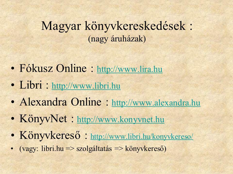 Magyar könyvkereskedések : (nagy áruházak) Fókusz Online : http://www.lira.hu http://www.lira.hu Libri : http://www.libri.hu http://www.libri.hu Alexandra Online : http://www.alexandra.hu http://www.alexandra.hu KönyvNet : http://www.konyvnet.hu http://www.konyvnet.hu Könyvkereső : http://www.libri.hu/konyvkereso/ http://www.libri.hu/konyvkereso/ (vagy: libri.hu => szolgáltatás => könyvkereső)