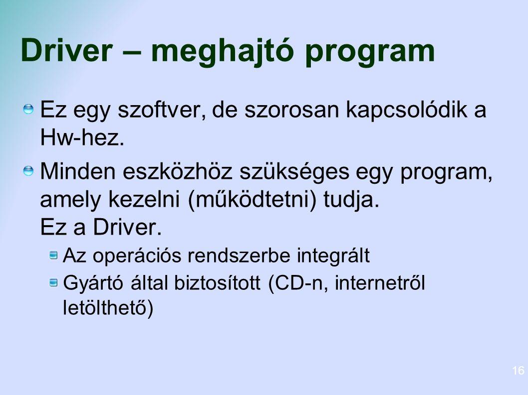Driver – meghajtó program Ez egy szoftver, de szorosan kapcsolódik a Hw-hez. Minden eszközhöz szükséges egy program, amely kezelni (működtetni) tudja.