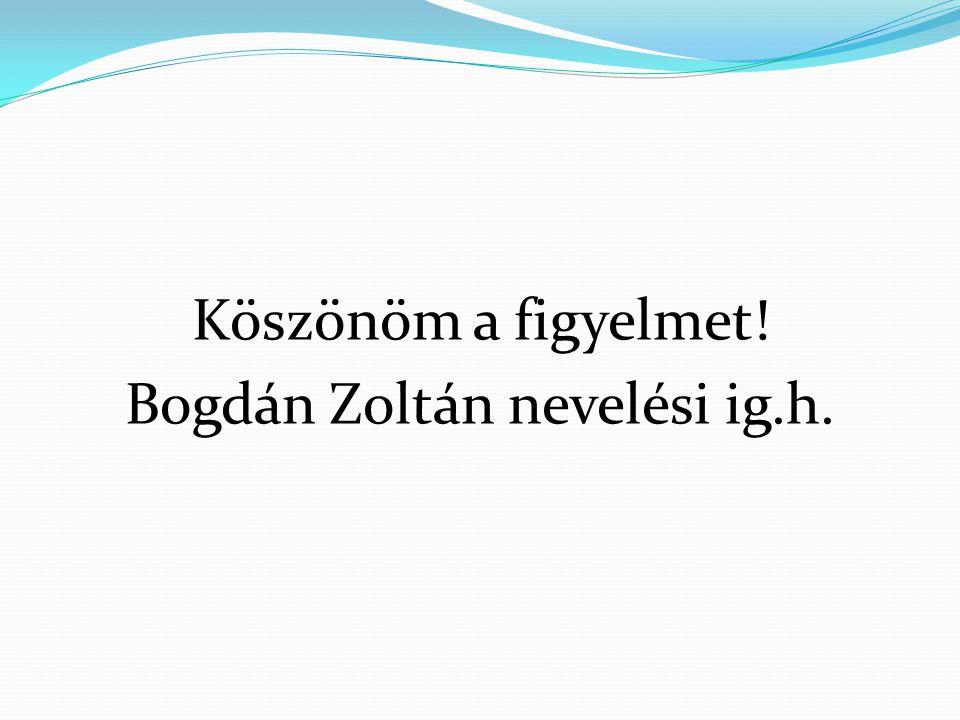 Köszönöm a figyelmet! Bogdán Zoltán nevelési ig.h.