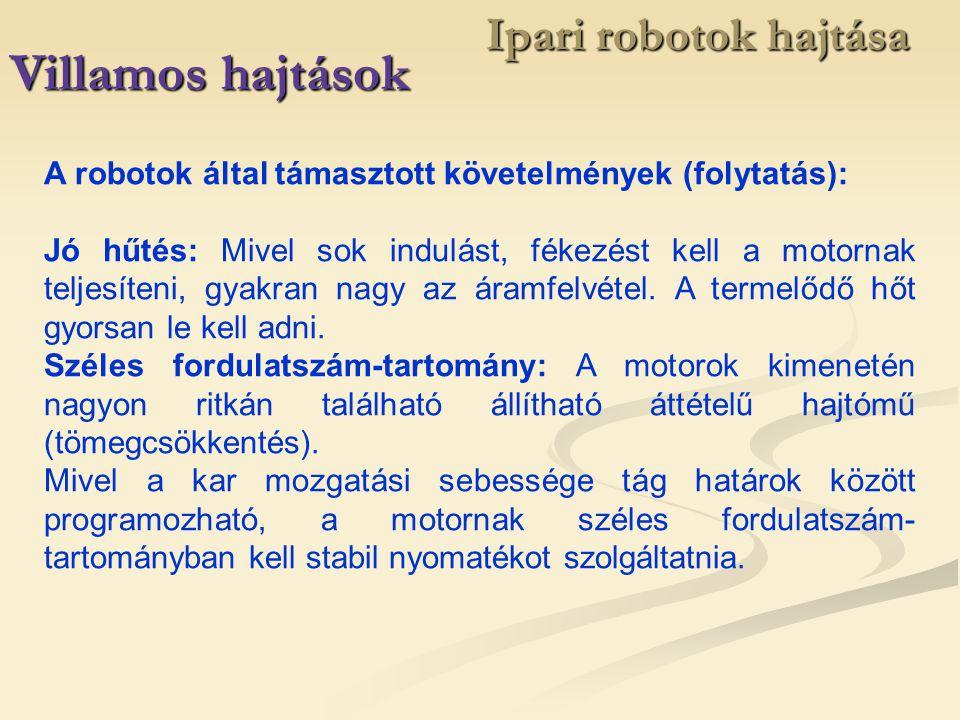 Ipari robotok hajtása Villamos hajtások A robotok által támasztott követelmények (folytatás): Jó hűtés: Mivel sok indulást, fékezést kell a motornak t